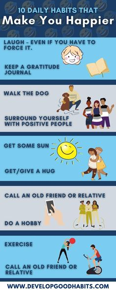 Discover 10 Daily Habits that Make You Happier. Try to add as many of these habits to your daily routine every day to increase your happiness.1, Laugh – even if you have to force it.·2. Keep a Gratitude Journal· 3, Walk the Dog· 4, Surround Yourself with Positive People·5. Get Some Sun· 6. Get/Give a Hug·7. Call an Old Friend or Relative· 8. Do a Hobby· 9. Exercise· Find out more about each of these habits and many more good habits by clicking through and seeing the full post.