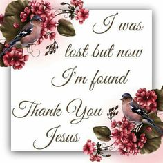 I was lost but now I'm found Thank You Jesus