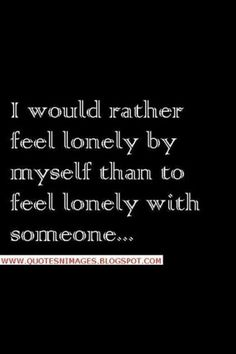 I would rather feel lonely by myself than to feel lonely with someone...