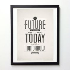 """Your future is created by what you do today, not tomorrow."""