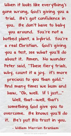 When it looks like everything's gone wrong, God's giving you a trial. He's got confidence in you. He don't have to baby you around. You're not a hotbed plant, a hybrid. You're a real Christian. God's giving you a test, see what you'll do about it. Amen. No wonder Peter said, These fiery trials, why, count it a joy. it's more precious to you than gold. And many times we hum and haw, Oh, well. If I just... Well, that--well, that's something God give you to...