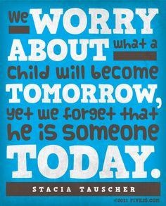 My philosophy. Plain and simple. We don't love kids for who they will be someday... we love them for who they are right now! ~G. Ertel