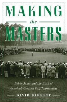 Making the Masters - Bobby Jones and the birth of America's greatest golf tournament. - David Barrett.  Award-winning golf writer Barrett focuses his attention on legendary golfer Bobby Jones, how the Masters was conceived, how it got off the ground in 1934, and how it fully established itself in 1935.