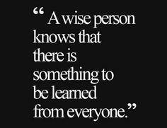 LOVE this quote! A wise person knows there is something to be learned from everyone. True Wisdom #Black_and_White #wisdom #wise #learning #quotes