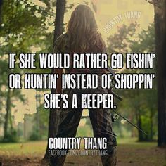 Life Quotes & Inspiration : If she would rather go fishin or huntin instead of shoppinShes a keeper.