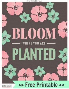 Bloom Where You Are Planted–Free Printable - EverythingEtsy.com