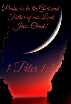 1 Peter 1:3 ( NIV)  - Praise be to the God and Father of our Lord Jesus Christ!