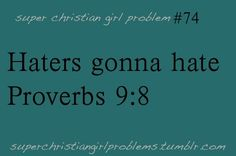 """So don't bother correcting the mockers; they will only hate you. But correct the wise and they will love you.""    christian girl problems<3"