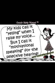 they don't know what yelling is!  OK maybe my son does!