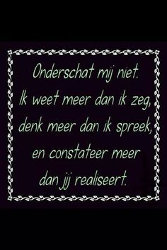 Onderschat mij niet. Ik weet meer dan ik zeg, denk meer dan ik spreek, en constateer meer dan jij realiseert Words Quotes, Me Quotes, Motivational Quotes, Sayings, Fun Words To Say, Cool Words, Sensitive Quotes, Dutch Words, Dutch Quotes