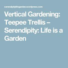 Vertical Gardening:  Teepee Trellis – Serendipity: Life is a Garden