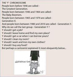 Generation Y, the Y Chromosome   (I have to say that I do know lots of very responsible young adults born between 1980 - 2010, my daughter is one of them)
