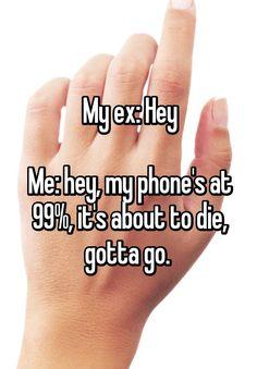 """My ex: Hey  Me: hey, my phone's at 99%, it's about to die, gotta go. """