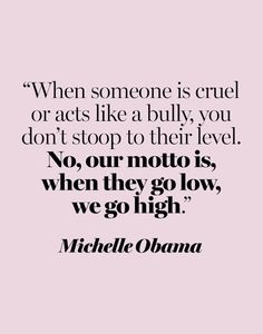 """""""When someone is cruel or acts like a bully, you don't stoop to their level. No, our motto is, when they go low, we go high."""" —Michelle Obama at the 2016 Democratic National Convention Source by Michelle Obama Quotes, Now Quotes, Great Quotes, Great Sayings, Quotes On Drama, Loner Quotes, High Quotes, Deep Quotes, Bible Quotes"""