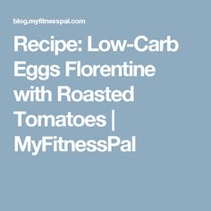 Recipe: Low-Carb Eggs Florentine with Roasted Tomatoes | MyFitnessPal