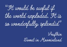 It would be awful if the world exploded. It is so wonderfully splendid.