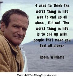 that moment when you walk into the room and everyone stops talking   Robin Williams: Being with people who make you feel alone.