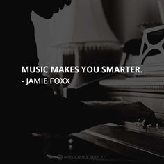 """I went to college on a classical piano scholarship. My grandmother made me practice one full hour a day. Every day. Man. I thought all she wanted was for me not to have any fun. Next thing you know, you have a career in music...music makes you smarter."" - Jamie Foxx"