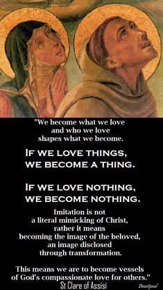 """""""We become what we love and who weloev shapes what we become. Clare of Assis - Quote/s of the Day - 11 August ~ AnaStpaul Catholic Quotes, Catholic Prayers, Catholic Saints, Religious Quotes, Roman Catholic, Catholic Religion, Orthodox Christianity, St Francis, Francis Of Assisi"""