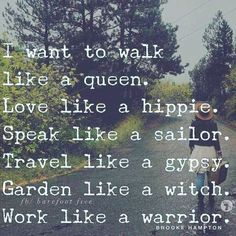 I want to walk like a queen. Love like a hippie. Speak like a (*insert something classy here*). Travel like gypsy. Garden like a witch. Walk like a warrior. Great Quotes, Quotes To Live By, Me Quotes, Motivational Quotes, Inspirational Quotes, Pagan Quotes, Witch Quotes, Family Quotes, Girl Quotes