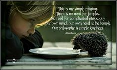 This is my simple religion. There is no need for temples; no need for complicated philosophy. Our own brain, our own heart is our temple; the philosophy is kindness #DalaiLama #kindness #compassion #spirituality #philosophy #love #world #temple #prayer #blessing #hedgehog #religion
