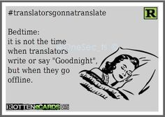 "Bedtime: it is not the time when translators write or say ""Goodnight"", but when they go offline."