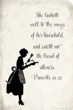 Proverbs 31:27 KJV ...Good reminder to not be idle, and to look well to the ways of my household.