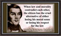When law and morality contradict each other, the citizen has the cruel alternative of either losing his moral sense or losing his respect for the law. - Claude Frederic Bastiat