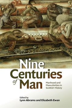 Lynn Abrams and Elizabeth Ewan, ed. Nine Centuries of Man: Manhood and Masculinities in Scottish History (Edinburgh University Press, 2017)