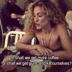 Shall we get more coffee? Or should we just get two guns and kill ourselves?  Charlotte and Carrie SATC sex and the city quote