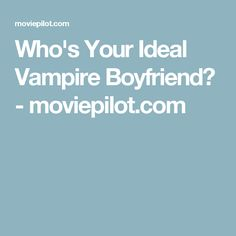 Who's Your Ideal Vampire Boyfriend? - moviepilot.com