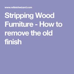 Stripping Wood Furniture - How to remove the old finish