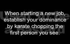 When starting a new job, establish your dominance by karate chopping the first person you see. Lol right! Funny Sports Pictures, School Pictures, Job Humor, Dump A Day, Epic Texts, Word Up, Belly Laughs, To Infinity And Beyond, I Love To Laugh