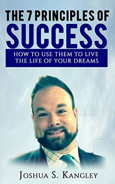 The 7 Principles of Success: How To Use Them To Live The Life Of Your Dreams by [Kangley, Joshua]