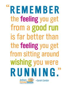 Remember the feeling you get from a good run is far better than the feeling you get from setting around wishing you were running.