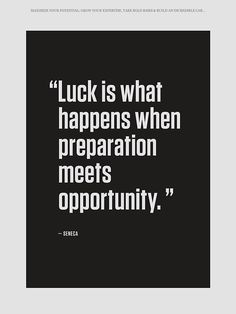 """Luck is what happens when preparation meets opportunity."" - Seneca (quotes)"