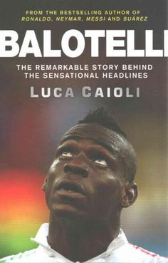 Balotelli: The Remarkable Story Behind the Sensational Headlines