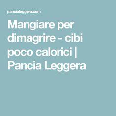 Mangiare per dimagrire - cibi poco calorici | Pancia Leggera