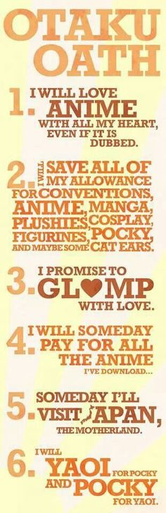 Hahaha, I love this for obvious reasons! :D I'm proud to say I took this oath way back when I was 6 years old and laid my eyes on an anime for the first time! My very first anime was Shaman King and I'm mighty proud of that! Very close second was Naruto and I still follow it regularly (though most of the time I wanna kick Kishi-sensei's ass as much as I wanna hug the life out of him). What's your first ever anime? :D