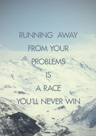 Running away from your problems is a race you'll never win. Confront them and you have a chance at winning.