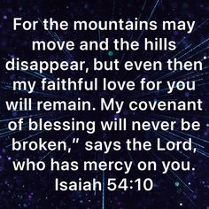 """Isaiah For the mountains may move and the hills disappear, but even then my faithful love for you will remain. My covenant of blessing will never be broken,"""" says the LORD, who has mercy on you. Bible Verses Quotes Inspirational, Inspirational Prayers, Biblical Quotes, Scripture Quotes, Religious Quotes, Faith Quotes, Wisdom Quotes, Prayer Scriptures, Faith Prayer"""