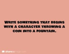 Write something that begins with a character throwing a coin into a fountain.