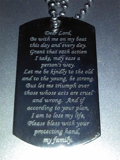 The Law Dog Tag. Dear Lord,   Be with me on my beat    this day and every day.  Grant that each action I take,  may ease a person's way.    Let me be kindly to the old  and to the young, be strong.  But let me triumph over those    whose acts are cruel and wrong.  And if according to your plan,  I am to lose my life,  Please bless with your protecting hand,    my family.
