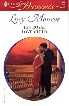 His Royal Love-Child by Lucy Monroe ~ 2006 ~ Danette Michaels knew the rules when she became Principe Marcello Scorsolini's secret mistress. There would be no marriage, no future, no public acknowledgement. All she'd have was his hard Sicilian body and his undivided passion. At the time, it was enough. But Danette can't be a dirty little secret any longer. She wants all or nothing – and that means their affair is over.  Until a pregnancy test changes everything…