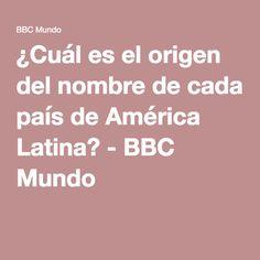 ¿Cuál es el origen del nombre de cada país de América Latina? - BBC Mundo