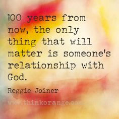 """100 years from now, the only thing that will  matter is someone's relationship with God."" -Reggie Joiner  #thinkorange"