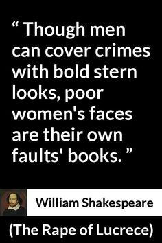 William Shakespeare - The Rape of Lucrece - Though men can cover crimes with bold stern looks, poor women's faces are their own faults' books. Old Man Quotes, Men Quotes, Life Quotes, Shakespeare Quotes, William Shakespeare, Shady Quotes, English Reference, Unusual Words, Teacher Resources