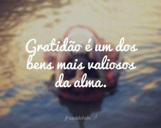 Gratidão é um dos bens mais valiosos da alma.