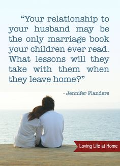 Your relationship to your husband may be the only marriage book your children ever read...