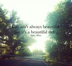 Life ain't always beautiful but it's a beautiful ride. -…